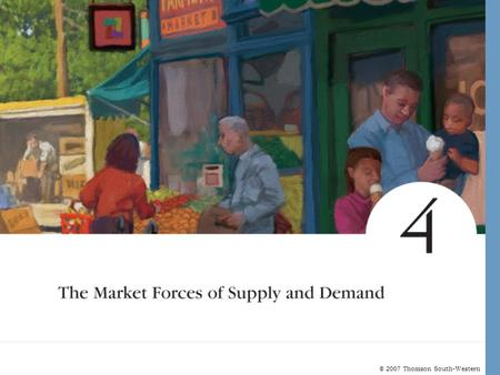 © 2007 Thomson South-Western. MARKETS AND COMPETITION Supply and demand are the two words that economists use most often. Supply and demand are the forces.