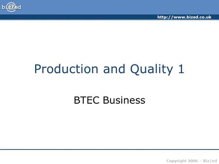 Copyright 2006 – Biz/ed Production and Quality 1 BTEC Business.