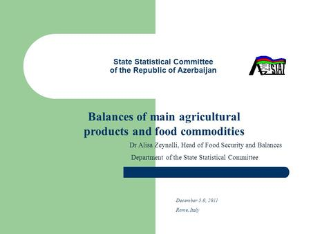 State Statistical Committee of the Republic of Azerbaijan Balances of main agricultural products and food commodities Dr Alisa Zeynalli, Head of Food Security.