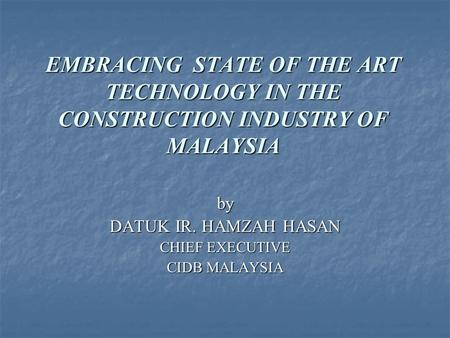 EMBRACING STATE OF THE ART TECHNOLOGY IN THE CONSTRUCTION INDUSTRY OF MALAYSIA by DATUK IR. HAMZAH HASAN CHIEF EXECUTIVE CIDB MALAYSIA.