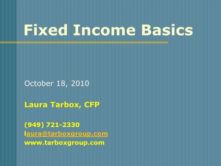 Fixed Income Basics October 18, 2010 Laura Tarbox, CFP (949) 721-2330