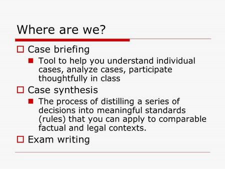 Where are we?  Case briefing Tool to help you understand individual cases, analyze cases, participate thoughtfully in class  Case synthesis The process.
