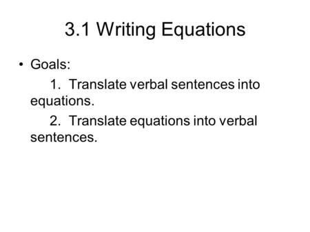 3.1 Writing Equations Goals: 1. Translate verbal sentences into equations. 2. Translate equations into verbal sentences.