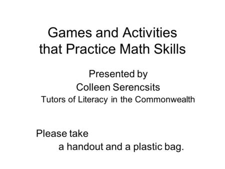 Games and Activities that Practice Math Skills Presented by Colleen Serencsits Tutors of Literacy in the Commonwealth Please take a handout and a plastic.