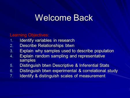 Welcome Back Learning Objectives: 1. Identify variables in research 2. Describe Relationships btwn 3. Explain why samples used to describe population 4.