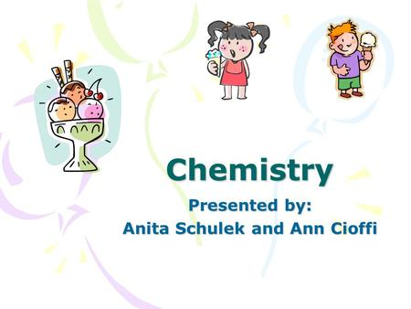 Chemistry Presented by: Anita Schulek and Ann Cioffi.