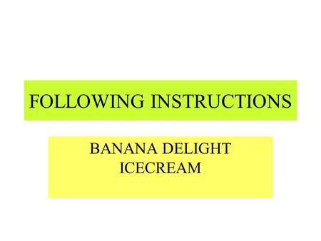 FOLLOWING INSTRUCTIONS BANANA DELIGHT ICECREAM You will need 6 large ripe bananas 1/3 cup cold-pressed oil 2 tablespoons of honey 4 tablespoons milk.
