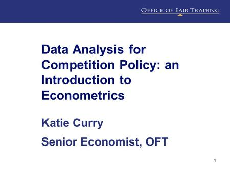 1 Data Analysis for Competition Policy: an Introduction to Econometrics Katie Curry Senior Economist, OFT.