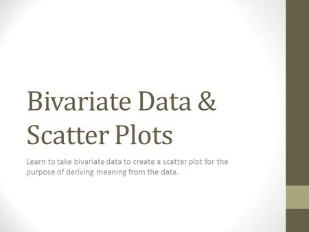 Bivariate Data & Scatter Plots Learn to take bivariate data to create a scatter plot for the purpose of deriving meaning from the data.