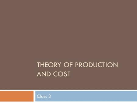 THEORY OF PRODUCTION AND COST Class 3. Theory of Production and Cost  Short and Long run production functions  Behavior of Costs  Law of Diminishing.