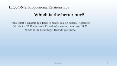 LESSON 2: Proportional Relationships Dr. Basta Which is the better buy? Value-Mart is advertising a Back-to-School sale on pencils. A pack of 30 sells.
