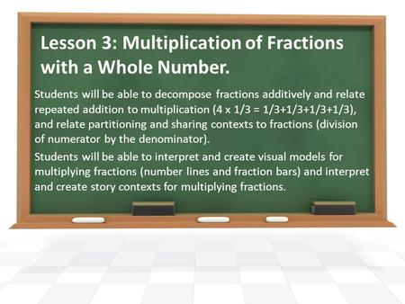 Lesson 3: Multiplication of Fractions with a Whole Number. Students will be able to decompose fractions additively and relate repeated addition to multiplication.