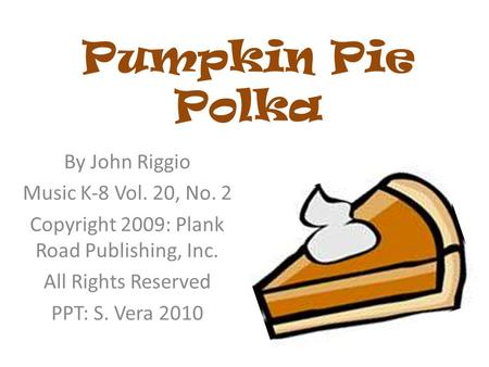 Pumpkin Pie Polka By John Riggio Music K-8 Vol. 20, No. 2 Copyright 2009: Plank Road Publishing, Inc. All Rights Reserved PPT: S. Vera 2010.