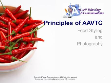 1 Principles of AAVTC Food Styling and Photography Copyright © Texas Education Agency, 2012. All rights reserved. Images and other multimedia content used.