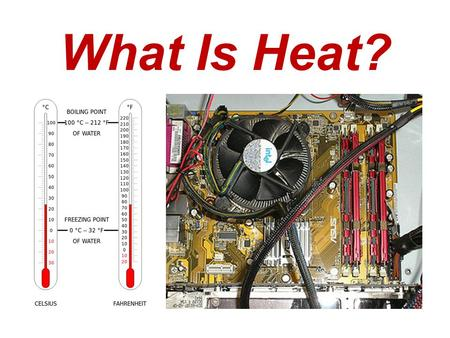 What Is Heat? (left) These two thermometers serve as hints that heat is a form of energy that is based on temperature. (right) A computer processor cooling.