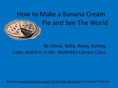 How to Make a Banana Cream Pie and See The World Based on How to Make an Apple Pie and See the World by Marjorie Priceman By Olivia, Bella, Keely, Ashley,