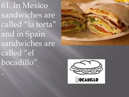 "61. In Mexico sandwiches are called ""la torta"" and in Spain sandwiches are called ""el bocadillo""."