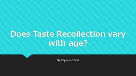 Does Taste Recollection vary with age? By Kayla and Jess.