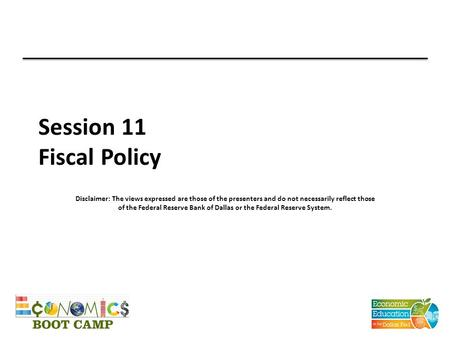 Session 11 Fiscal Policy Disclaimer: The views expressed are those of the presenters and do not necessarily reflect those of the Federal Reserve Bank of.
