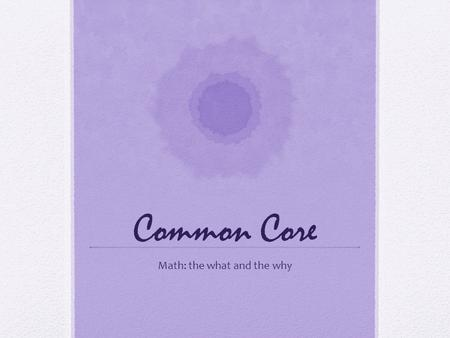"Common Core Math: the what and the why. ""A generation ago, teachers could expect that what they taught would last their students a lifetime. Today, because."