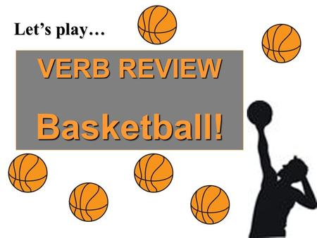 Let's play… VERB REVIEW Basketball!. What is verb tense consistency? All the verbs in a passage maintain the same tense.