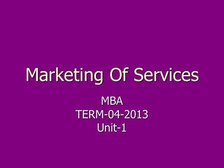 Marketing Of Services MBATERM-04-2013Unit-1. MODULE-01 Duration-3 Lectures. ► INTRODUCTION TO SERVICES MARKETING ► Definitions. ► Characteristics & classification.