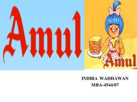 INDIRA WADHAWAN MBA-4544/07. AMUL Type Co-operative Founded in 1946 Headquaters Anand, India Industry dairy Key people Chairman, GCMMF Products milk and.