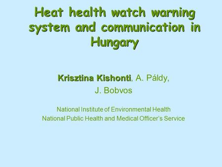 Heat health watch warning system and communication in Hungary Krisztina Kishonti Krisztina Kishonti, A. Páldy, J. Bobvos National Institute of Environmental.