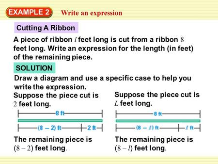 SOLUTION Cutting A Ribbon EXAMPLE 2 Write an expression A piece of ribbon l feet long is cut from a ribbon 8 feet long. Write an expression for the length.
