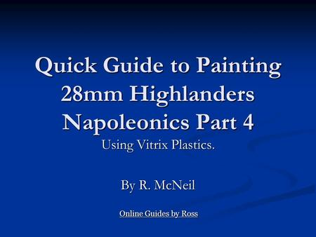 Quick Guide to Painting 28mm Highlanders Napoleonics Part 4 Using Vitrix Plastics. By R. McNeil Online Guides by Ross Online Guides by Ross.