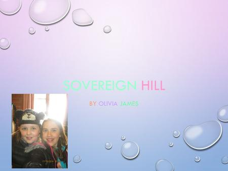 SOVEREIGN HILL BY OLIVIA JAMES. ARRIVING IT IS A 2 HOUR DRIVE TO SOVEREIGN HILL BUT LOTS OF FUN YOU GET TO SEE THE BEAUTIFUL COUNTRYSIDE AND LOTS OF ANIMALS.
