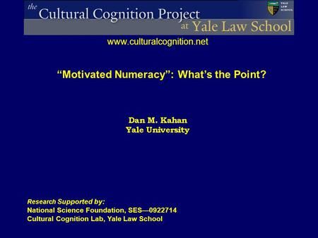 "Research Supported by: National Science Foundation, SES—0922714 Cultural Cognition Lab, Yale Law School www.culturalcognition.net ""Motivated Numeracy"":"