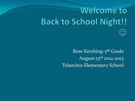 Rose Kershing-5 th Grade August 23 rd 2012-2013 Tularcitos Elementary School.