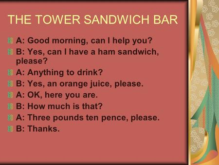 THE TOWER SANDWICH BAR A: Good morning, can I help you? B: Yes, can I have a ham sandwich, please? A: Anything to drink? B: Yes, an orange juice, please.