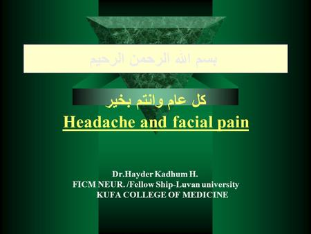 بسم الله الرحمن الرحيم كل عام وانتم بخير Headache and facial pain Dr.Hayder Kadhum H. FICM NEUR. /Fellow Ship-Luvan university KUFA COLLEGE OF MEDICINE.