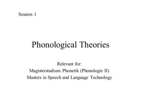 Phonological Theories Relevant for: Magisterstudium Phonetik (Phonologie II) Masters in Speech and Language Technology Session 1.