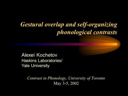 Gestural overlap and self-organizing phonological contrasts Contrast in Phonology, University of Toronto May 3-5, 2002 Alexei Kochetov Haskins Laboratories/
