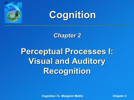 Cognition 7e, Margaret MatlinChapter 2 Cognition Perceptual Processes I: Visual and Auditory Recognition Chapter 2.