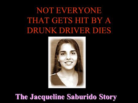 NOT EVERYONE THAT GETS HIT BY A DRUNK DRIVER DIES The Jacqueline Saburido Story.