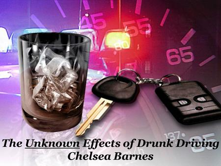 The Unknown Effects of Drunk Driving Chelsea Barnes.