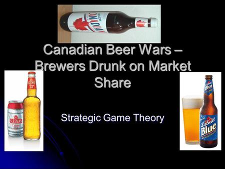 Canadian Beer Wars – Brewers Drunk on Market Share Strategic Game Theory.