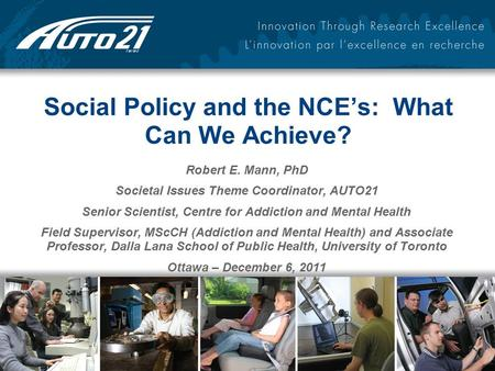 Social Policy and the NCE's: What Can We Achieve? Robert E. Mann, PhD Societal Issues Theme Coordinator, AUTO21 Senior Scientist, Centre for Addiction.