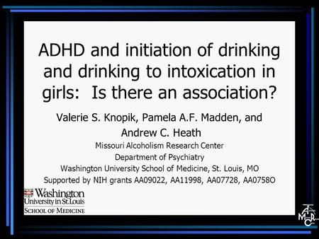 ADHD and initiation of drinking and drinking to intoxication in girls: Is there an association? Valerie S. Knopik, Pamela A.F. Madden, and Andrew C. Heath.