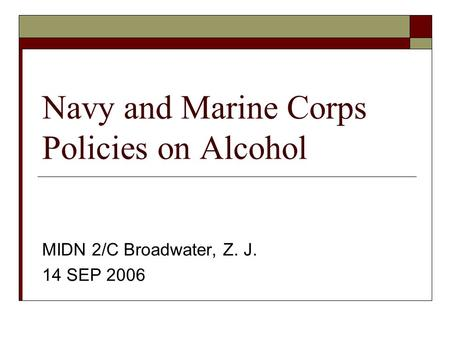 Navy and Marine Corps Policies on Alcohol MIDN 2/C Broadwater, Z. J. 14 SEP 2006.