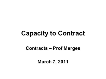 Capacity to Contract Contracts – Prof Merges March 7, 2011.