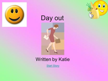 Day out Written by Katie Start Story. At school One summer's day all the class looked at the clock and it was nearly quarter past 3 and the teacher was.