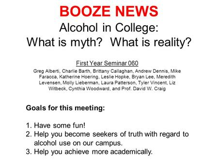 BOOZE NEWS Alcohol in College: What is myth? What is reality? First Year Seminar 060 Greg Alberti, Charlie Barth, Brittany Callaghan, Andrew Dennis, Mike.
