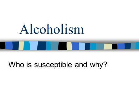 Alcoholism Who is susceptible and why?. Bio/Psycho/Social Model 1) Individual who responds to alcohol in a certain way. Positive reward. 2) Personality.