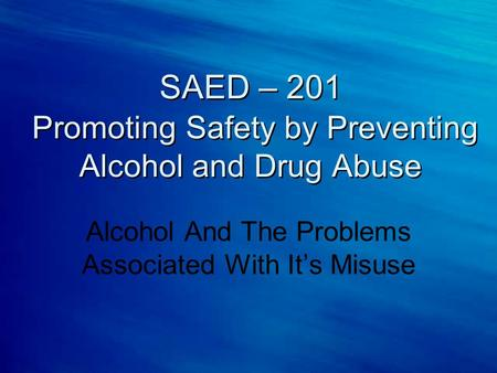 SAED – 201 Promoting Safety by Preventing Alcohol and Drug Abuse Alcohol And The Problems Associated With It's Misuse.