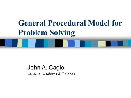General Procedural Model for Problem Solving John A. Cagle adapted from Adams & Galanes.